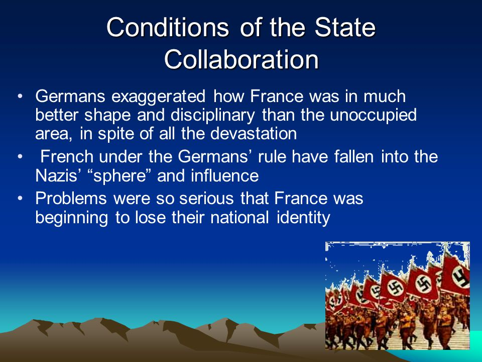 Conditions of the State Collaboration Germans exaggerated how France was in much better shape and disciplinary than the unoccupied area, in spite of all the devastation French under the Germans' rule have fallen into the Nazis' sphere and influence Problems were so serious that France was beginning to lose their national identity
