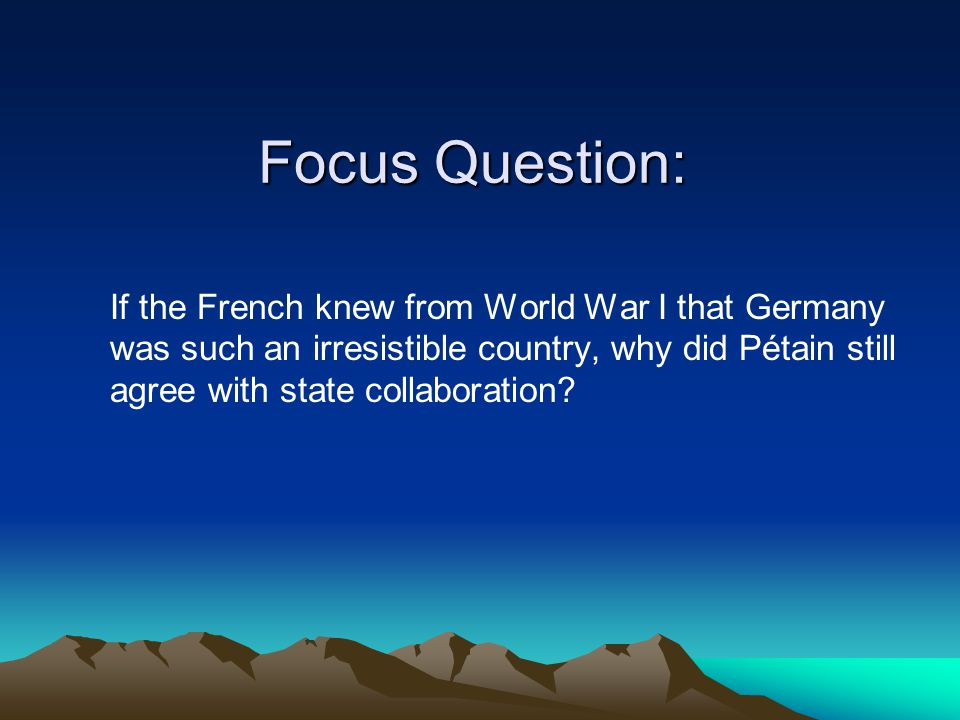 Focus Question: If the French knew from World War I that Germany was such an irresistible country, why did Pétain still agree with state collaboration