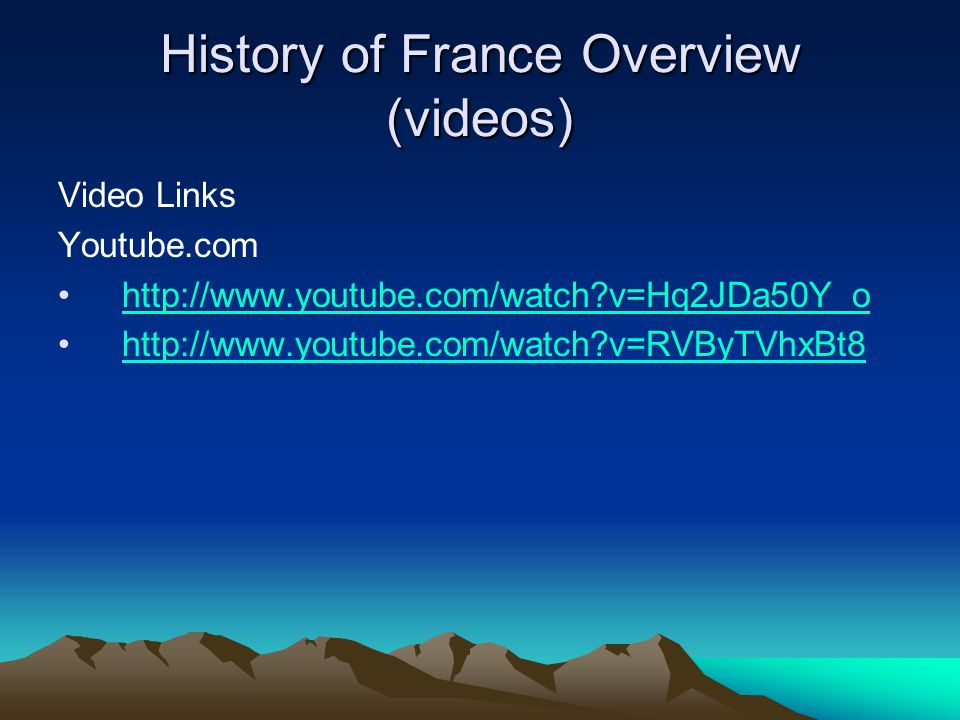 History of France Overview (videos) Video Links Youtube.com http://www.youtube.com/watch?v=Hq2JDa50Y_o http://www.youtube.com/watch?v=RVByTVhxBt8