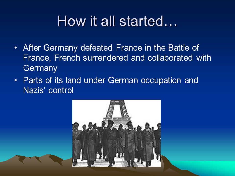 How it all started… After Germany defeated France in the Battle of France, French surrendered and collaborated with Germany Parts of its land under German occupation and Nazis' control