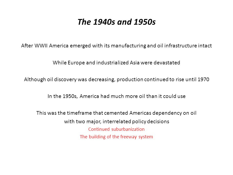 The 1940s and 1950s After WWII America emerged with its manufacturing and oil infrastructure intact While Europe and industrialized Asia were devastated Although oil discovery was decreasing, production continued to rise until 1970 In the 1950s, America had much more oil than it could use This was the timeframe that cemented Americas dependency on oil with two major, interrelated policy decisions Continued suburbanization The building of the freeway system