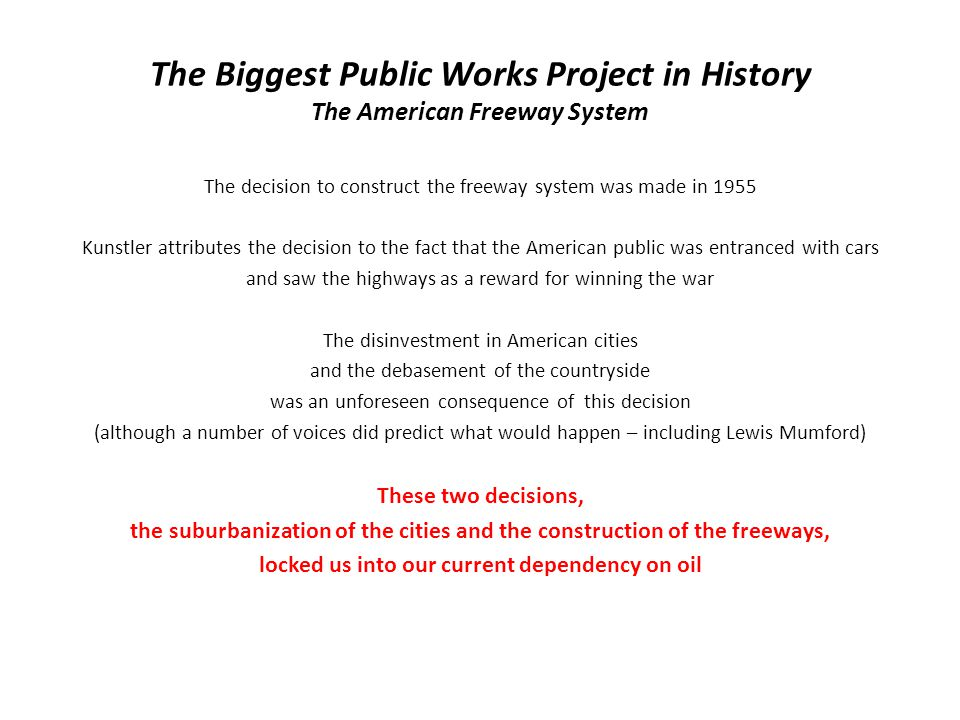 The Biggest Public Works Project in History The American Freeway System The decision to construct the freeway system was made in 1955 Kunstler attributes the decision to the fact that the American public was entranced with cars and saw the highways as a reward for winning the war The disinvestment in American cities and the debasement of the countryside was an unforeseen consequence of this decision (although a number of voices did predict what would happen – including Lewis Mumford) These two decisions, the suburbanization of the cities and the construction of the freeways, locked us into our current dependency on oil
