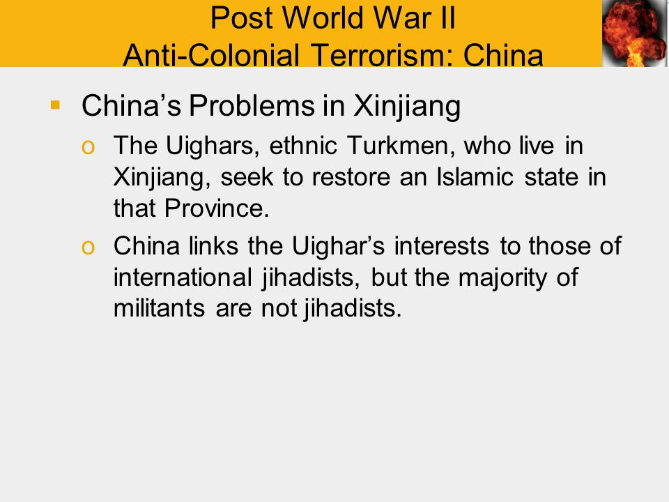 Post World War II Anti-Colonial Terrorism: China  China's Problems in Xinjiang oThe Uighars, ethnic Turkmen, who live in Xinjiang, seek to restore an Islamic state in that Province.