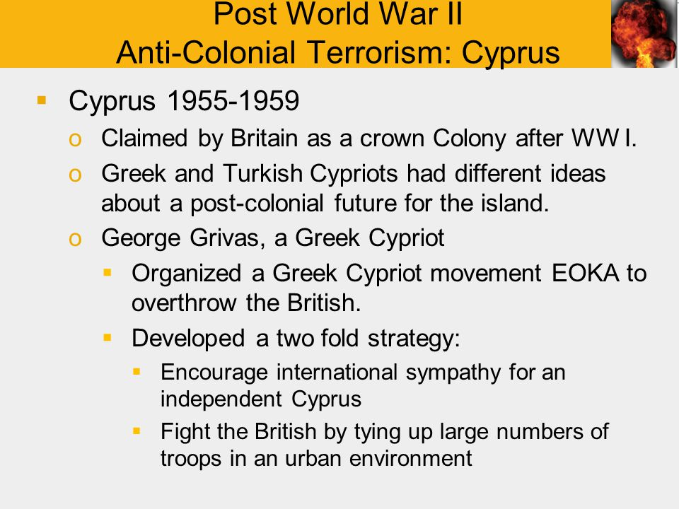 Post World War II Anti-Colonial Terrorism: Cyprus  Cyprus 1955-1959 oClaimed by Britain as a crown Colony after WW I.