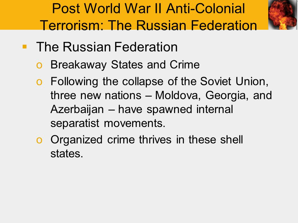 Post World War II Anti-Colonial Terrorism: The Russian Federation  The Russian Federation oBreakaway States and Crime oFollowing the collapse of the Soviet Union, three new nations – Moldova, Georgia, and Azerbaijan – have spawned internal separatist movements.