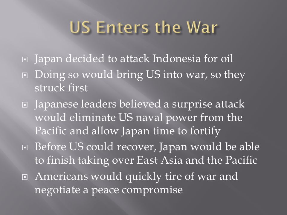  Japan decided to attack Indonesia for oil  Doing so would bring US into war, so they struck first  Japanese leaders believed a surprise attack wou