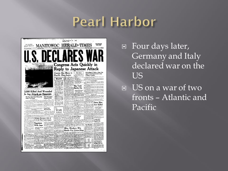  Four days later, Germany and Italy declared war on the US  US on a war of two fronts – Atlantic and Pacific