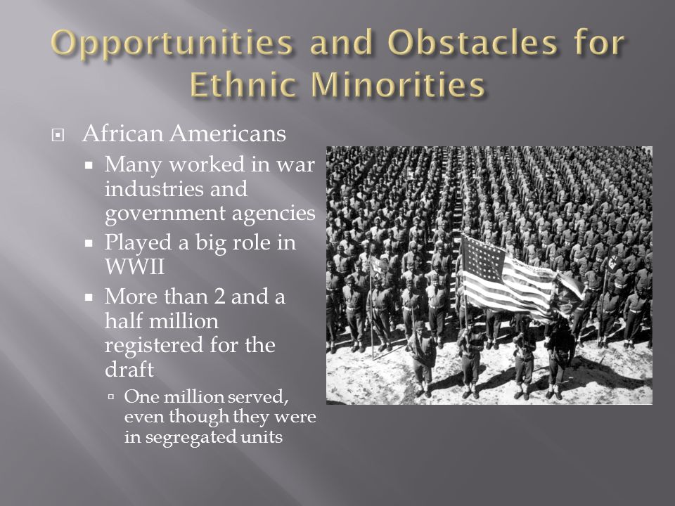  African Americans  Many worked in war industries and government agencies  Played a big role in WWII  More than 2 and a half million registered fo