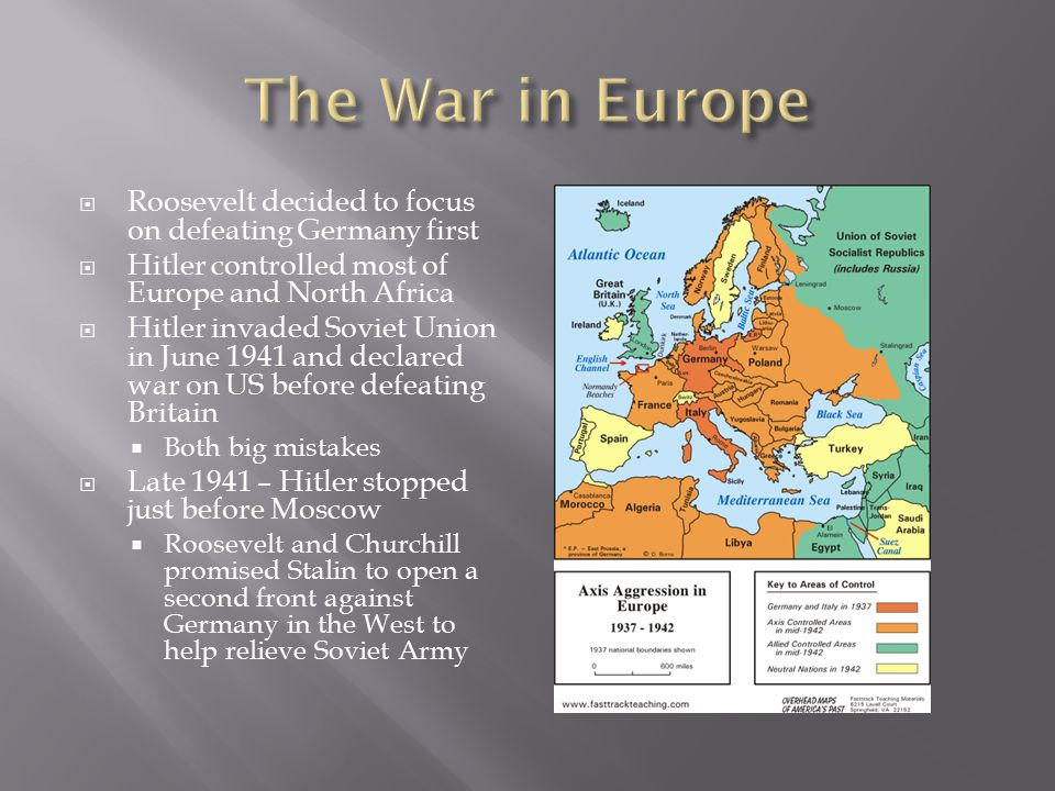  Roosevelt decided to focus on defeating Germany first  Hitler controlled most of Europe and North Africa  Hitler invaded Soviet Union in June 1941