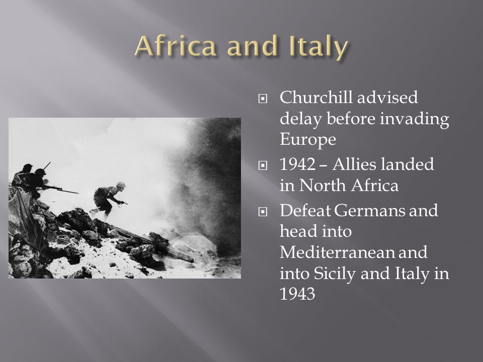  Churchill advised delay before invading Europe  1942 – Allies landed in North Africa  Defeat Germans and head into Mediterranean and into Sicily a