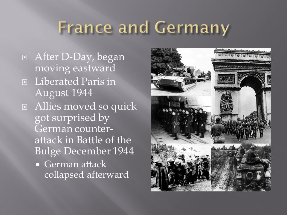  After D-Day, began moving eastward  Liberated Paris in August 1944  Allies moved so quick got surprised by German counter- attack in Battle of the