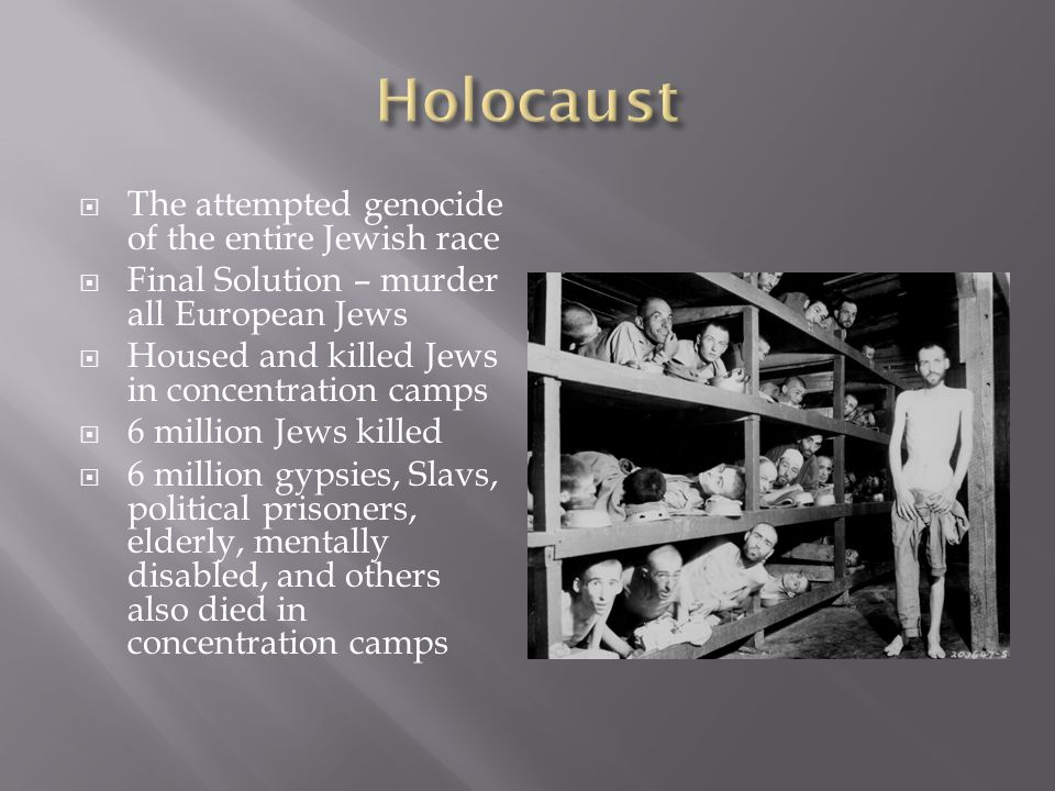  The attempted genocide of the entire Jewish race  Final Solution – murder all European Jews  Housed and killed Jews in concentration camps  6 mil
