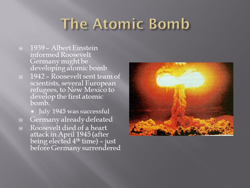  1939 – Albert Einstein informed Roosevelt Germany might be developing atomic bomb  1942 – Roosevelt sent team of scientists, several European refug