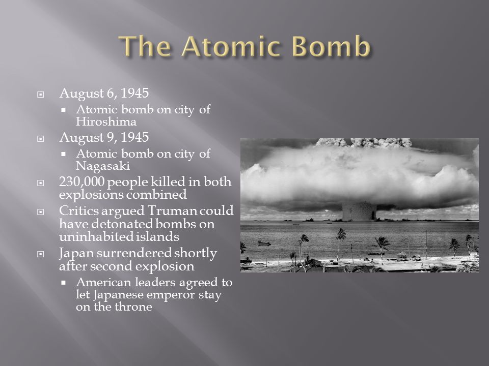  August 6, 1945  Atomic bomb on city of Hiroshima  August 9, 1945  Atomic bomb on city of Nagasaki  230,000 people killed in both explosions comb