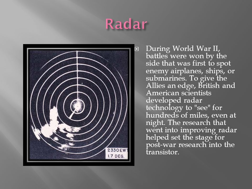  During World War II, battles were won by the side that was first to spot enemy airplanes, ships, or submarines.