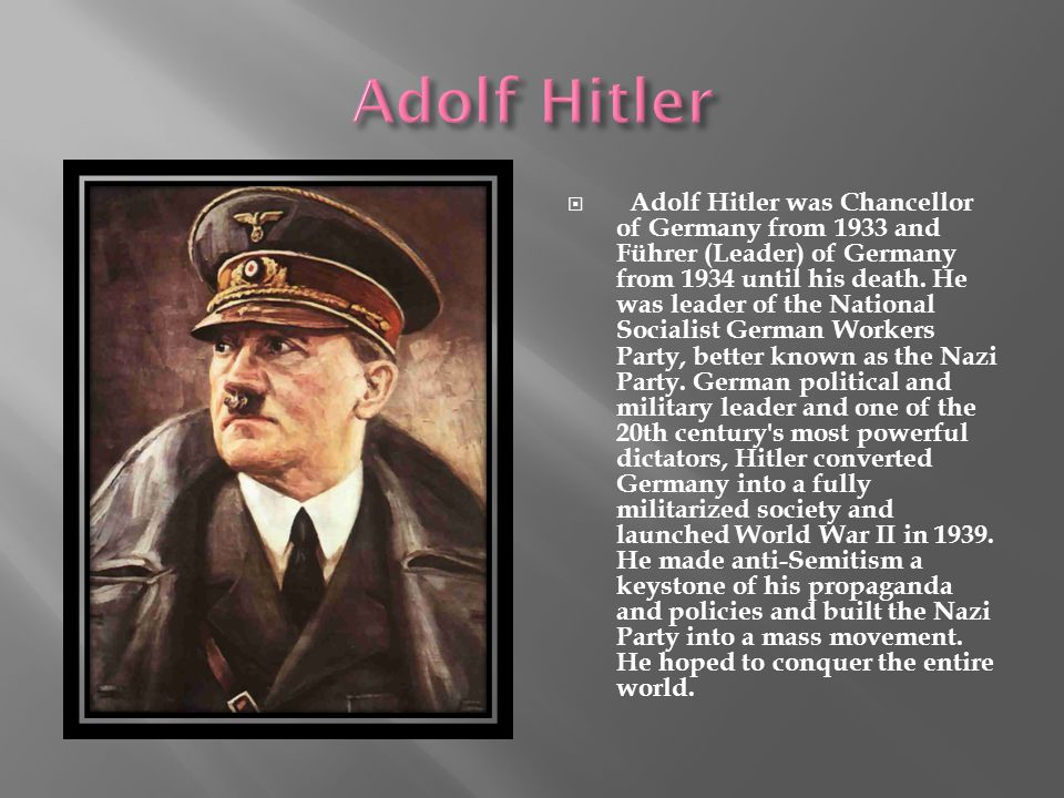  Adolf Hitler was Chancellor of Germany from 1933 and Führer (Leader) of Germany from 1934 until his death.