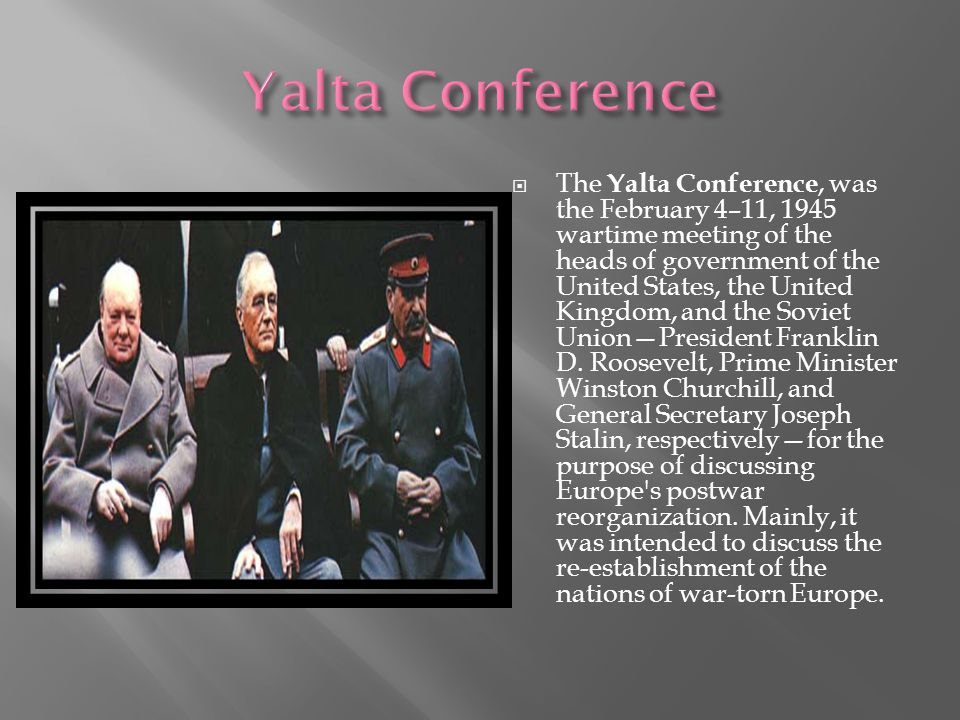 The Yalta Conference, was the February 4–11, 1945 wartime meeting of the heads of government of the United States, the United Kingdom, and the Soviet Union—President Franklin D.