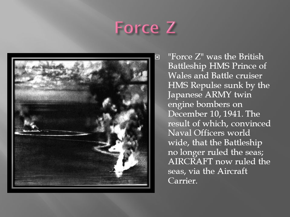  Force Z was the British Battleship HMS Prince of Wales and Battle cruiser HMS Repulse sunk by the Japanese ARMY twin engine bombers on December 10, 1941.