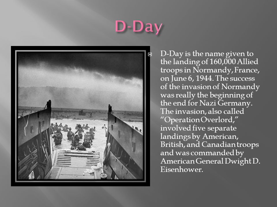 D-Day is the name given to the landing of 160,000 Allied troops in Normandy, France, on June 6, 1944.