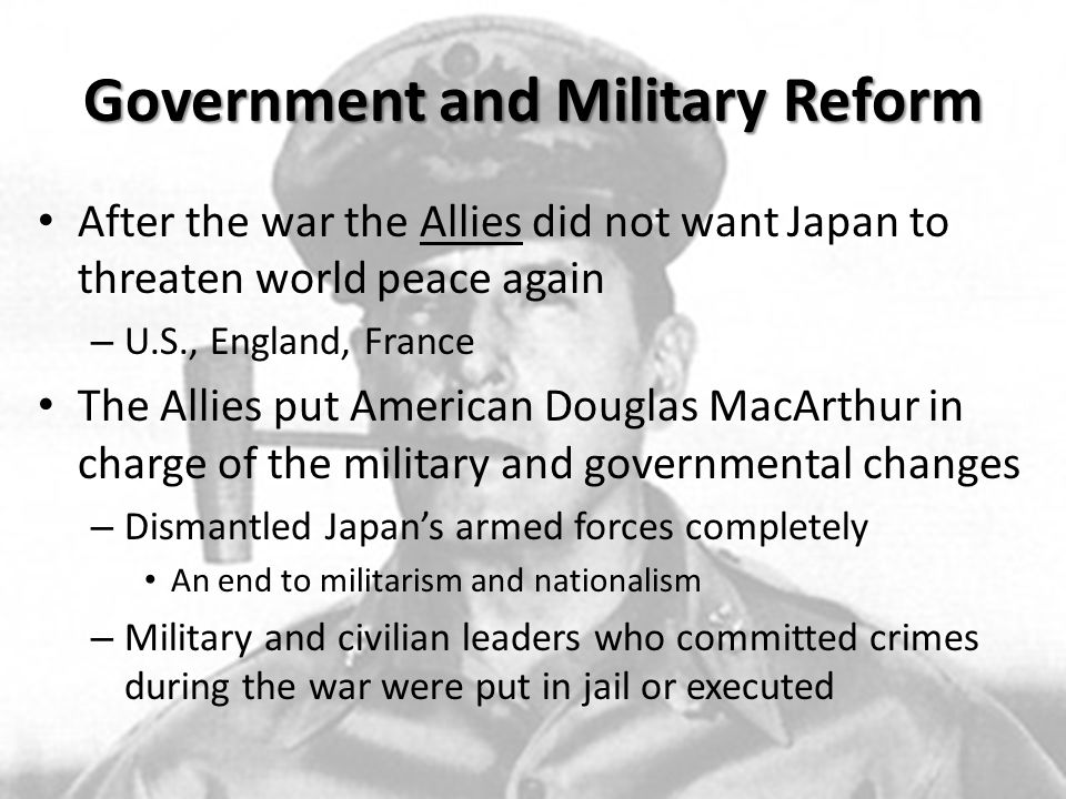 Government and Military Reform Government was changed from being led by an all powerful emperor and military dictators created by the Meiji Restoration to a democracy – New parts of government Constitution Bill of Rights Elections Illegal for Japan to go to war or have a military Strangely, Japan became a major political ally of the United States after the war