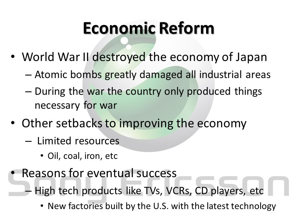 Economic Reform World War II destroyed the economy of Japan – Atomic bombs greatly damaged all industrial areas – During the war the country only produced things necessary for war Other setbacks to improving the economy – Limited resources Oil, coal, iron, etc Reasons for eventual success – High tech products like TVs, VCRs, CD players, etc New factories built by the U.S.