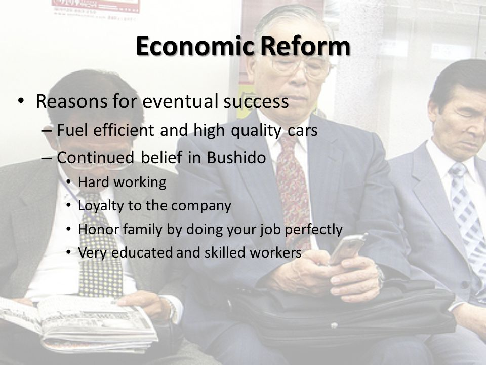 Economic Reform Reasons for eventual success – Fuel efficient and high quality cars – Continued belief in Bushido Hard working Loyalty to the company Honor family by doing your job perfectly Very educated and skilled workers