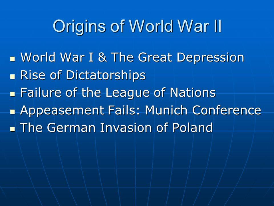 Origins of World War II World War I & The Great Depression World War I & The Great Depression Rise of Dictatorships Rise of Dictatorships Failure of t