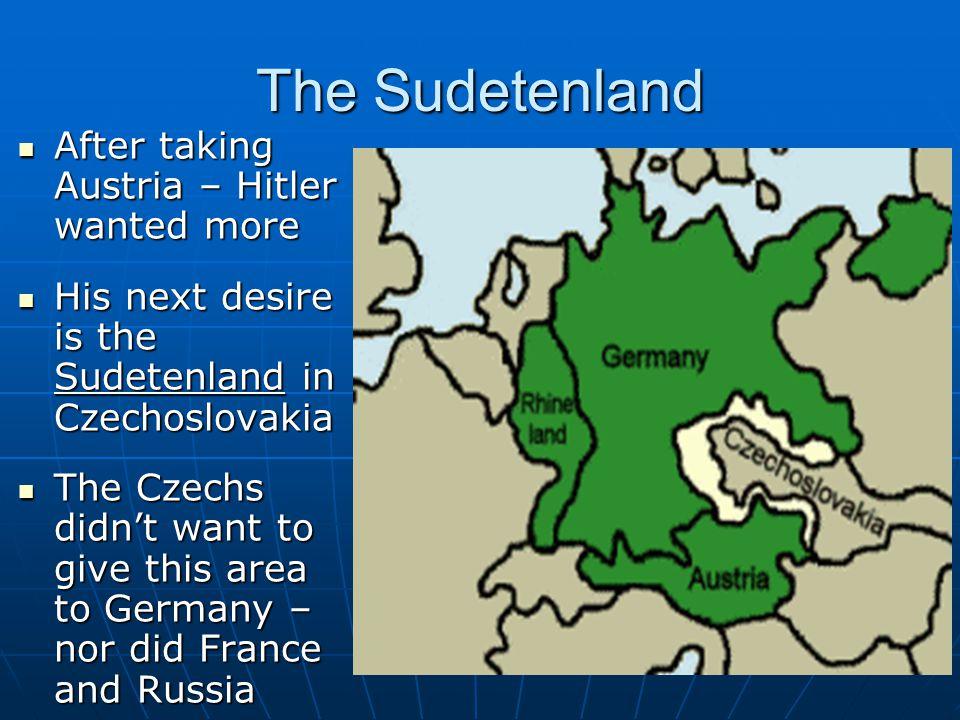 The Sudetenland After taking Austria – Hitler wanted more After taking Austria – Hitler wanted more His next desire is the Sudetenland in Czechoslovak