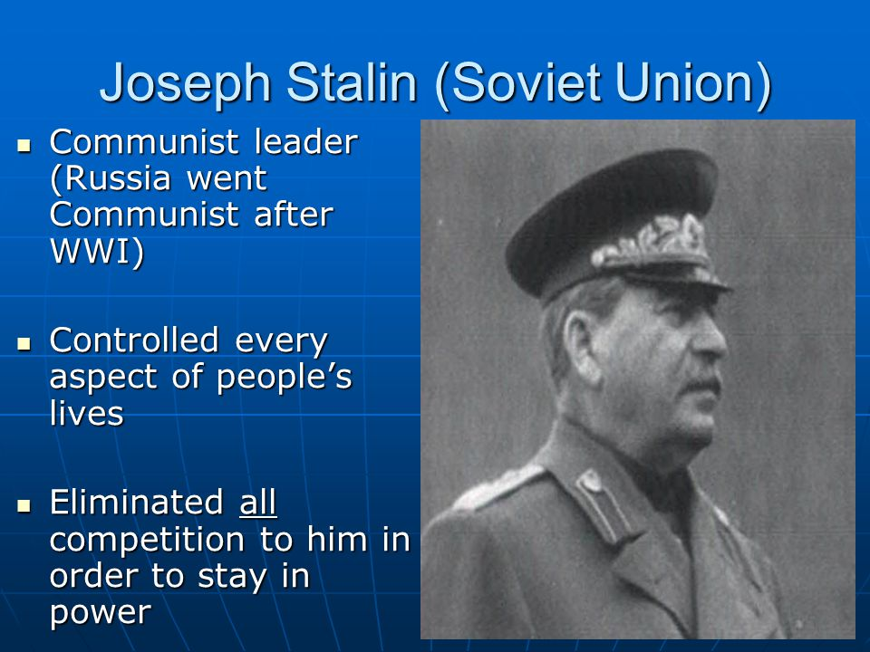 Joseph Stalin (Soviet Union) Communist leader (Russia went Communist after WWI) Communist leader (Russia went Communist after WWI) Controlled every as