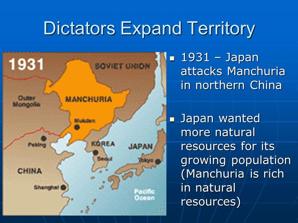 Dictators Expand Territory 1931 – Japan attacks Manchuria in northern China 1931 – Japan attacks Manchuria in northern China Japan wanted more natural