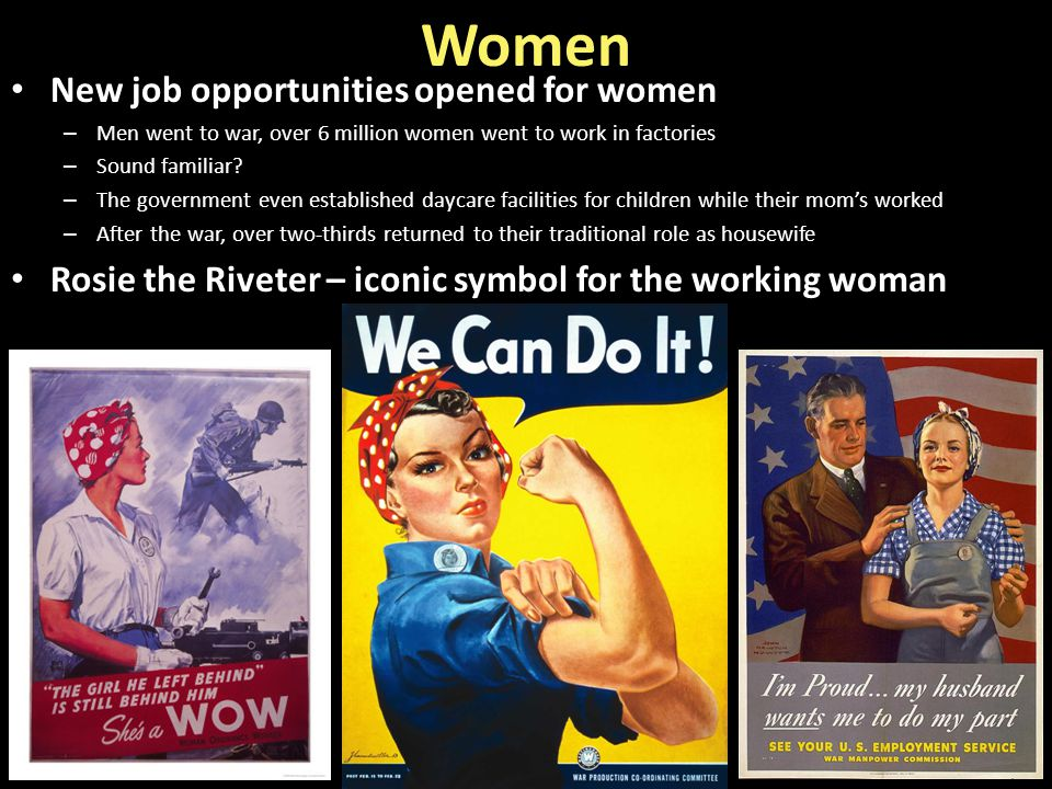 Women New job opportunities opened for women – Men went to war, over 6 million women went to work in factories – Sound familiar? – The government even