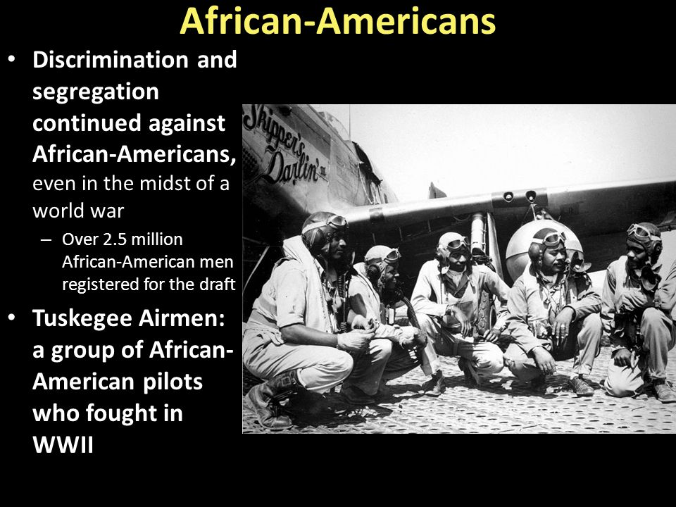 African-Americans Discrimination and segregation continued against African-Americans, even in the midst of a world war – Over 2.5 million African-Amer