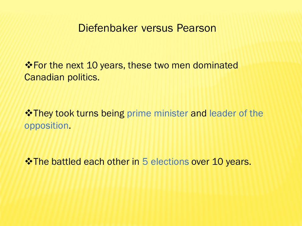 Diefenbaker versus Pearson  For the next 10 years, these two men dominated Canadian politics.