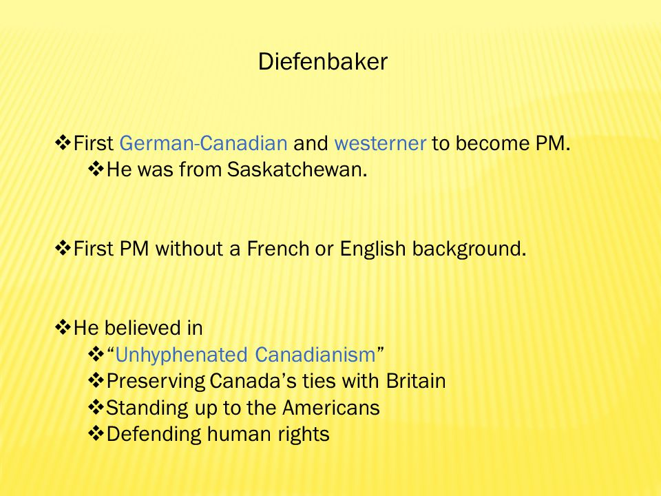 Diefenbaker  First German-Canadian and westerner to become PM.