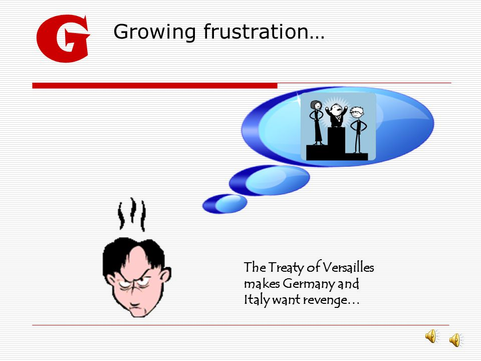 G Growing frustration… The Treaty of Versailles makes Germany and Italy want revenge…