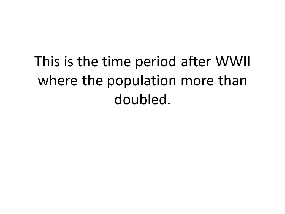 This is the time period after WWII where the population more than doubled.