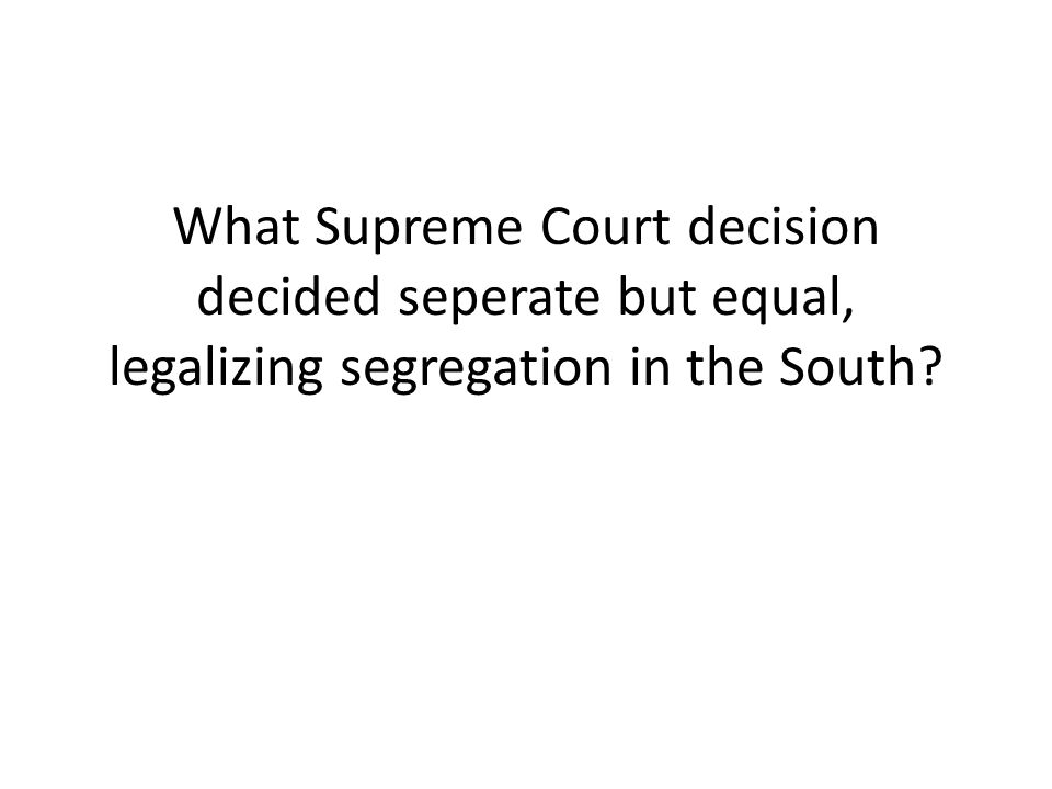 What Supreme Court decision decided seperate but equal, legalizing segregation in the South?