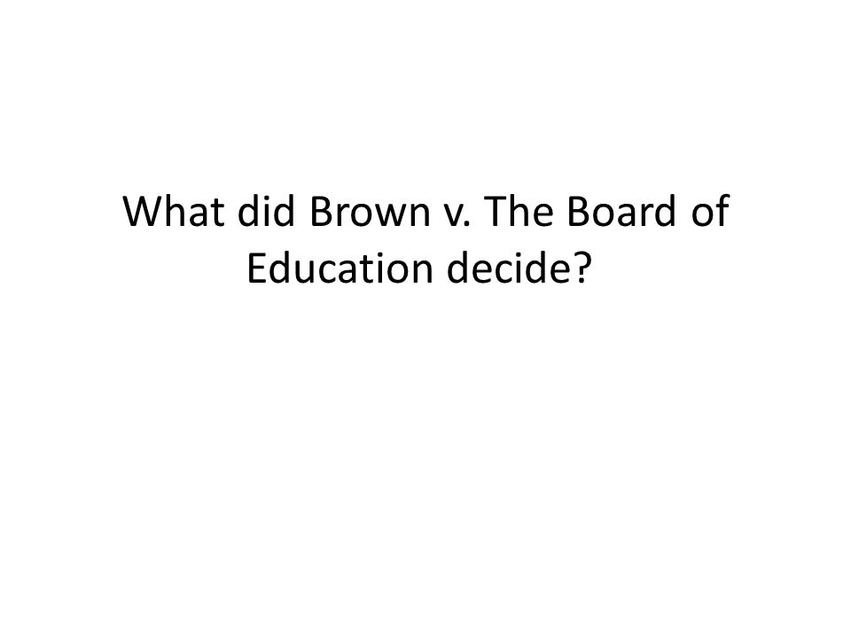 What did Brown v. The Board of Education decide
