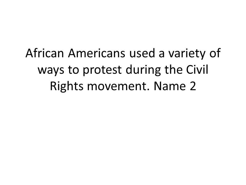African Americans used a variety of ways to protest during the Civil Rights movement. Name 2