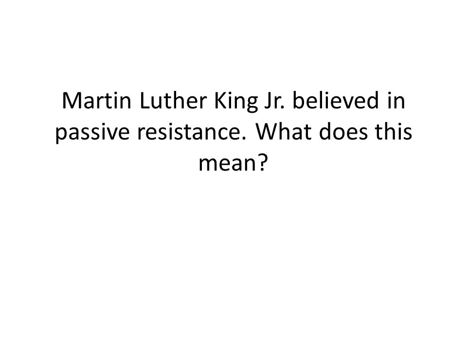 Martin Luther King Jr. believed in passive resistance. What does this mean?