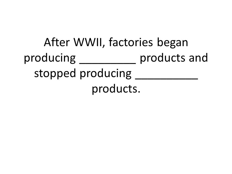 After WWII, factories began producing _________ products and stopped producing __________ products.