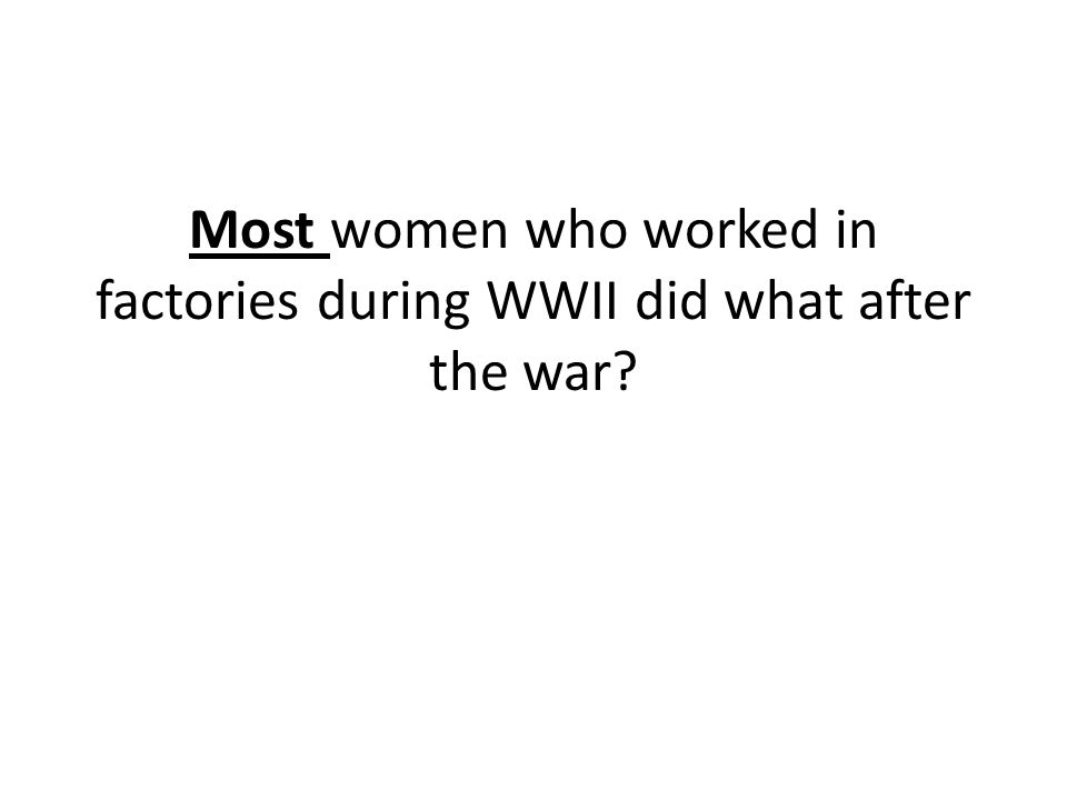 Most women who worked in factories during WWII did what after the war?