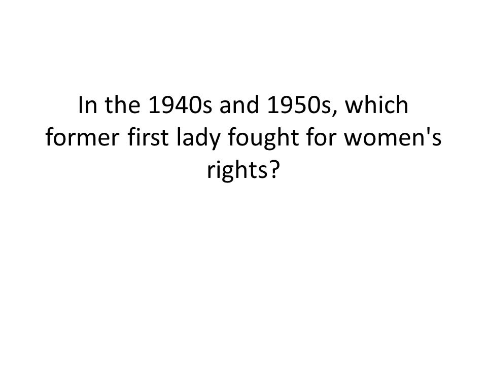 In the 1940s and 1950s, which former first lady fought for women's rights?