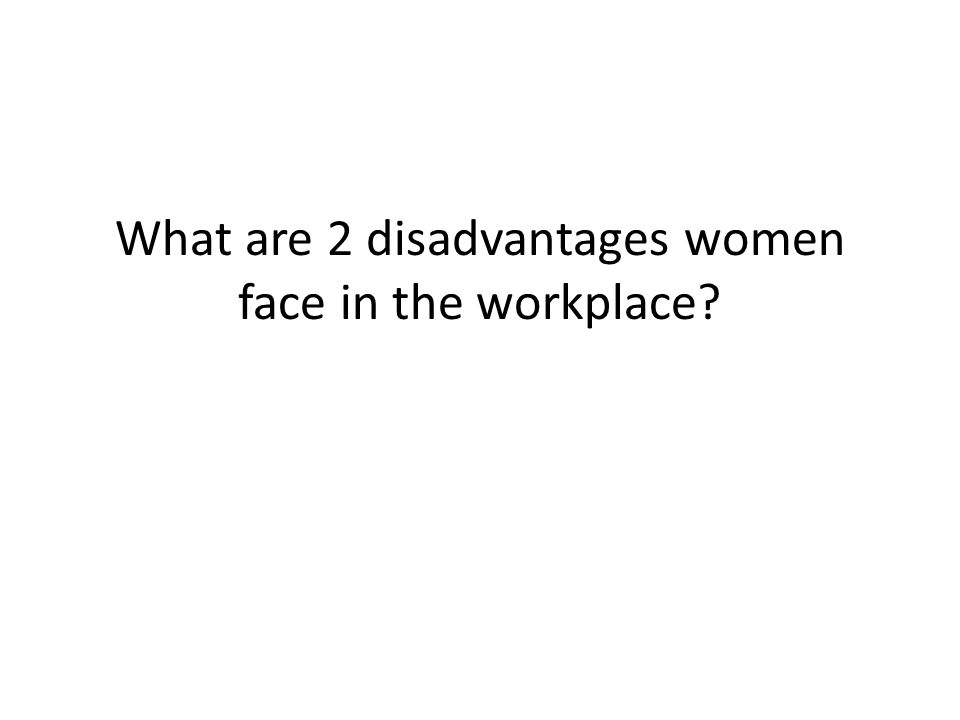 What are 2 disadvantages women face in the workplace