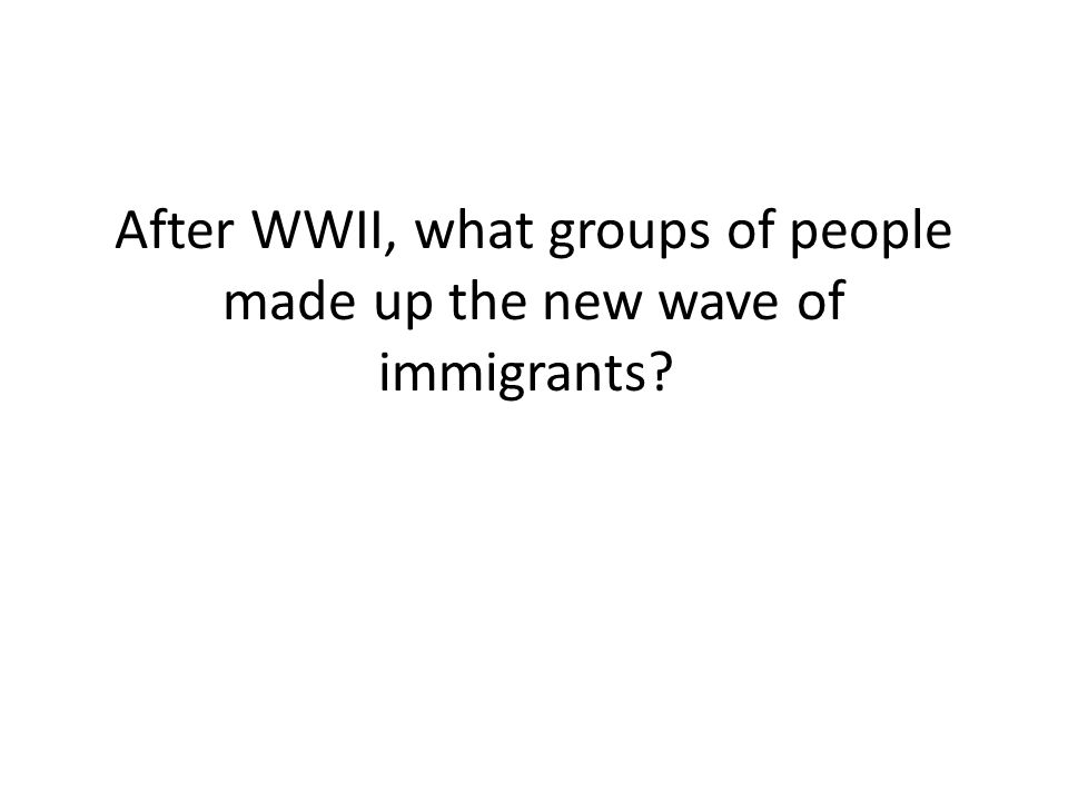 After WWII, what groups of people made up the new wave of immigrants?
