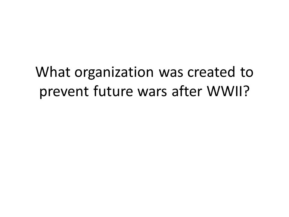 What organization was created to prevent future wars after WWII?
