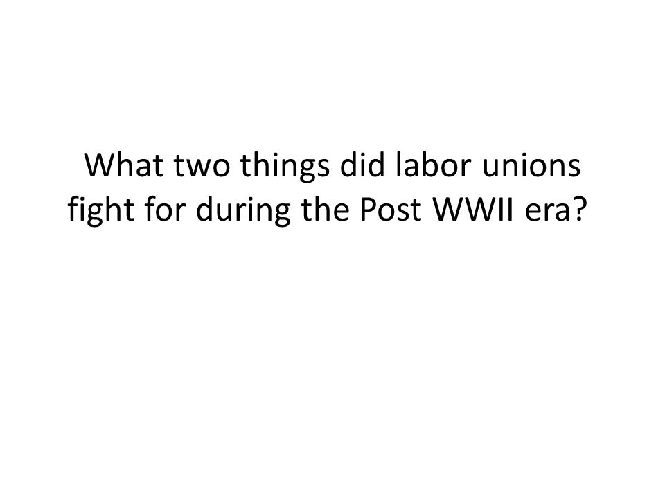 What two things did labor unions fight for during the Post WWII era?