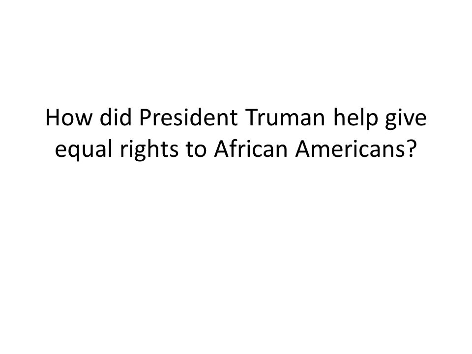 How did President Truman help give equal rights to African Americans?