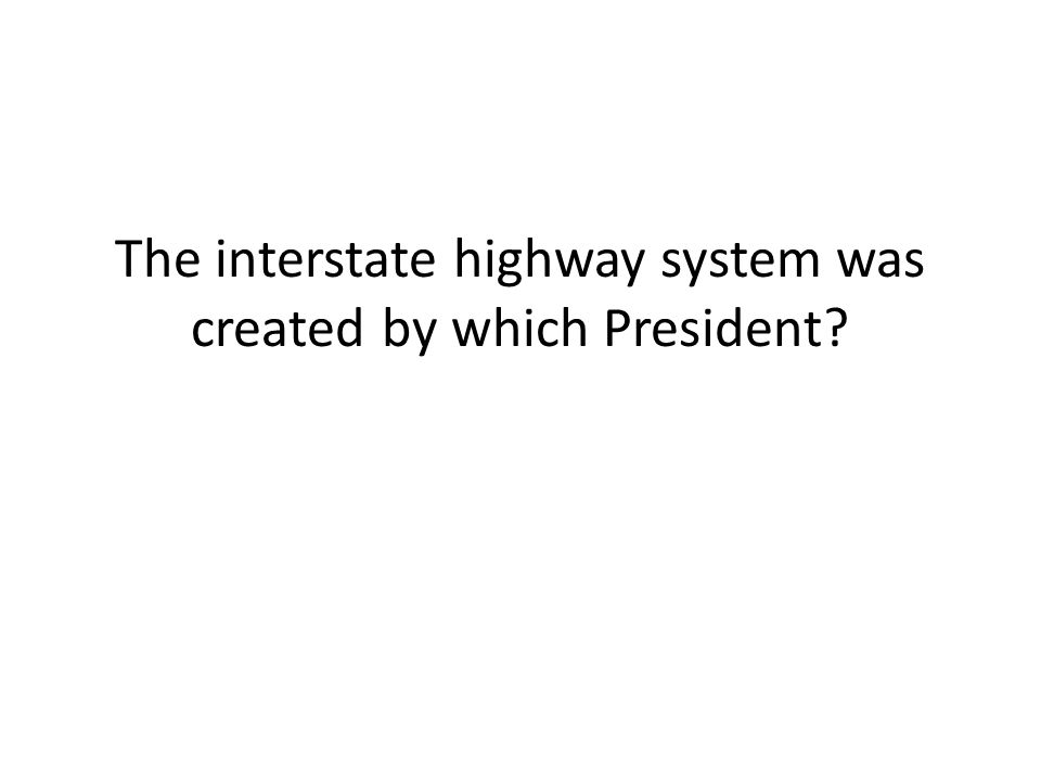 The interstate highway system was created by which President?