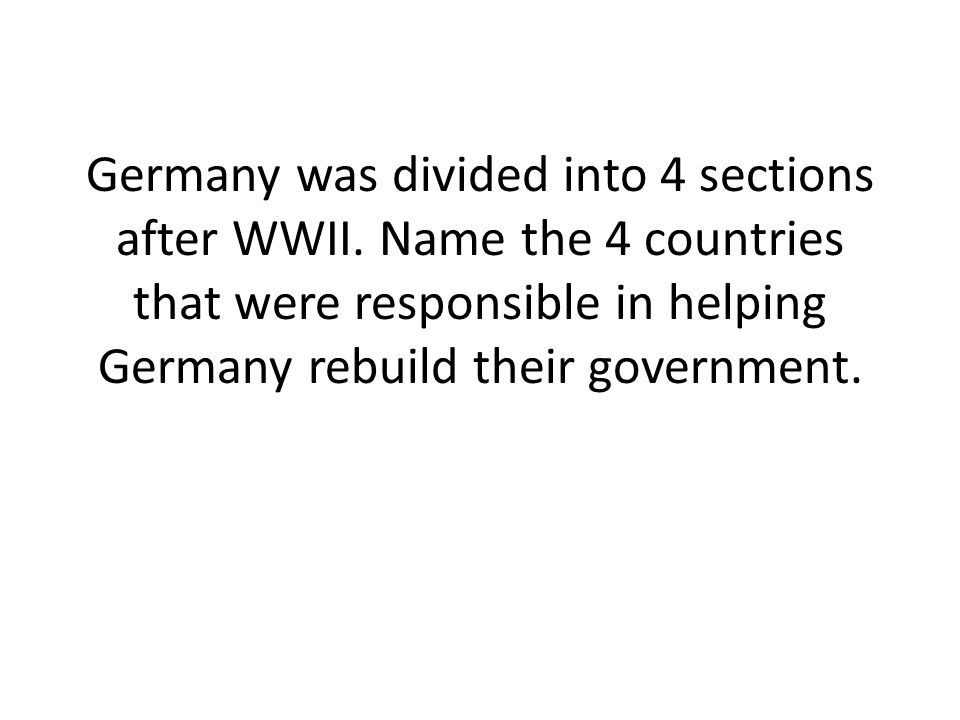 Germany was divided into 4 sections after WWII.
